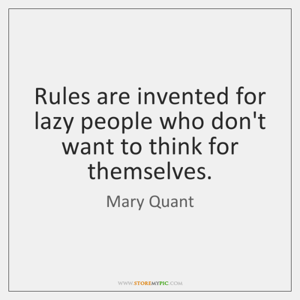 Rules are invented for lazy people who don't want to think for ...