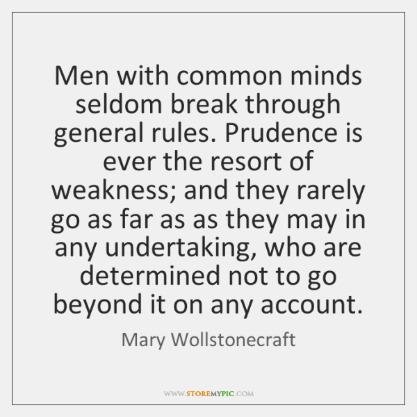 Men with common minds seldom break through general rules. Prudence is ever ...