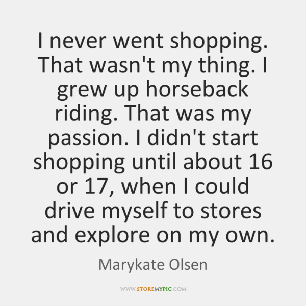I never went shopping. That wasn't my thing. I grew up horseback ...