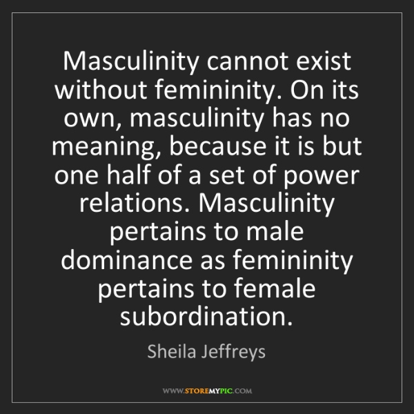 Sheila Jeffreys: Masculinity cannot exist without femininity. On its own,...