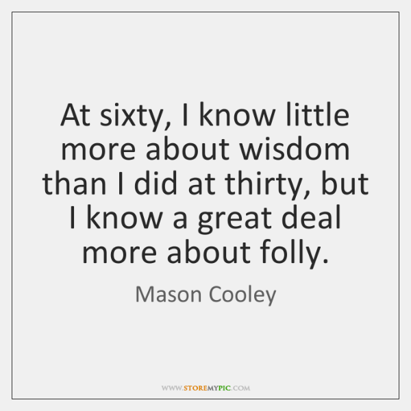 At sixty, I know little more about wisdom than I did at ...