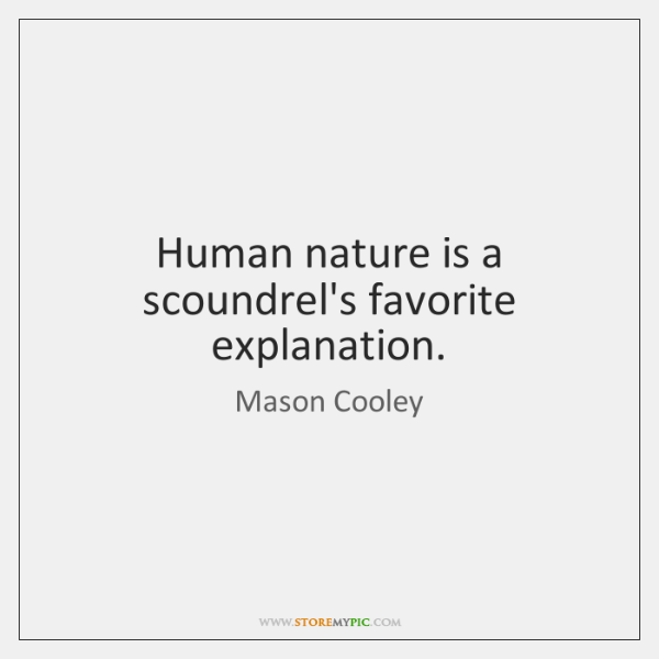 Human nature is a scoundrel's favorite explanation.