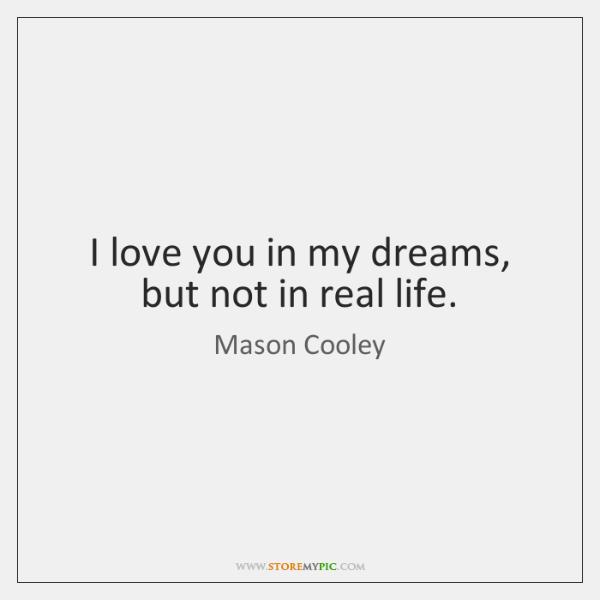I love you in my dreams, but not in real life.