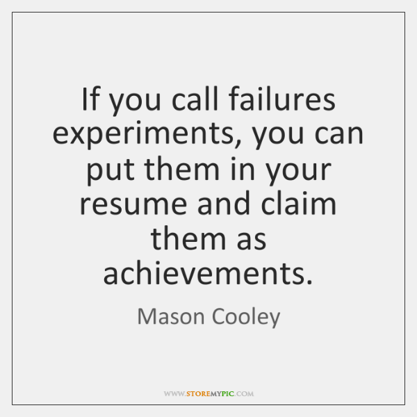 If you call failures experiments, you can put them in your resume ...