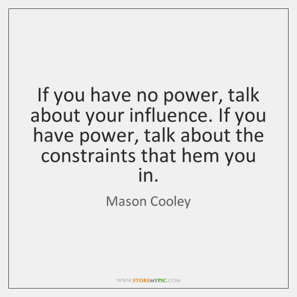 If you have no power, talk about your influence. If you have ...