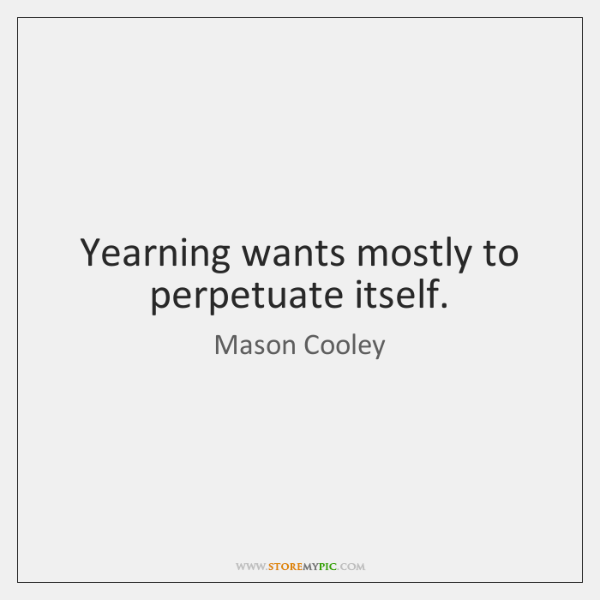 Yearning wants mostly to perpetuate itself.