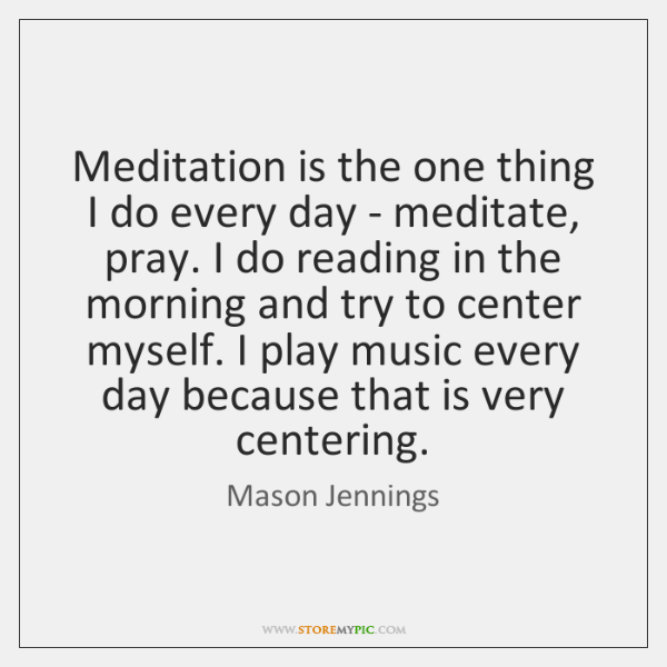 Meditation is the one thing I do every day - meditate, pray. ...