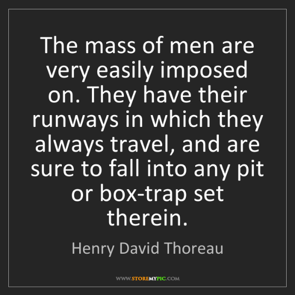 Henry David Thoreau: The mass of men are very easily imposed on. They have...