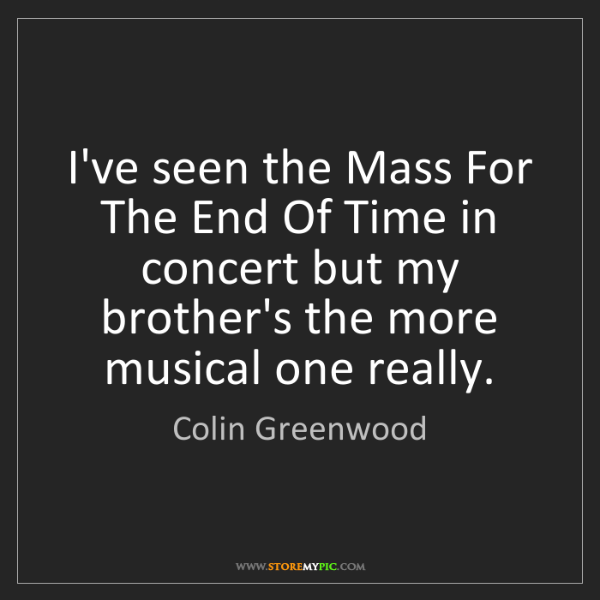 Colin Greenwood: I've seen the Mass For The End Of Time in concert but...