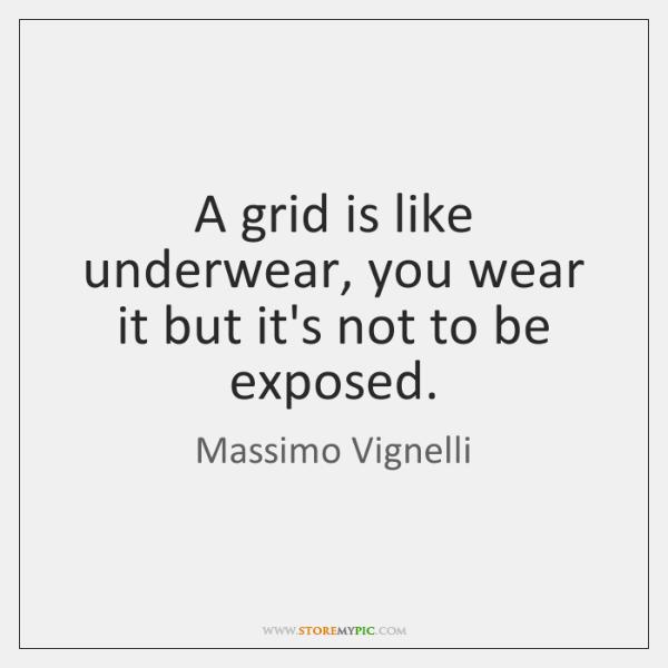 A grid is like underwear, you wear it but it's not to ...