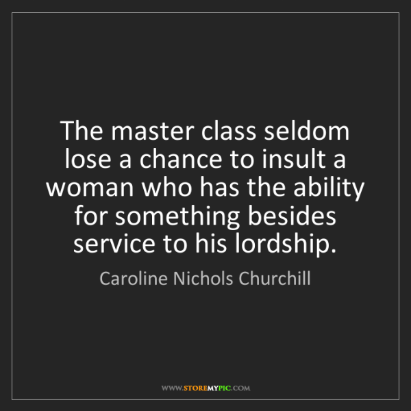 Caroline Nichols Churchill: The master class seldom lose a chance to insult a woman...
