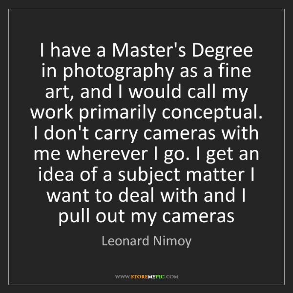 Leonard Nimoy: I have a Master's Degree in photography as a fine art,...