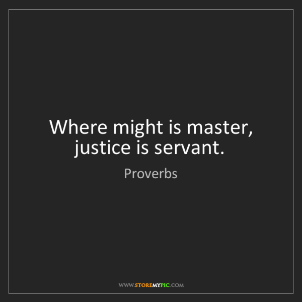 Proverbs: Where might is master, justice is servant.