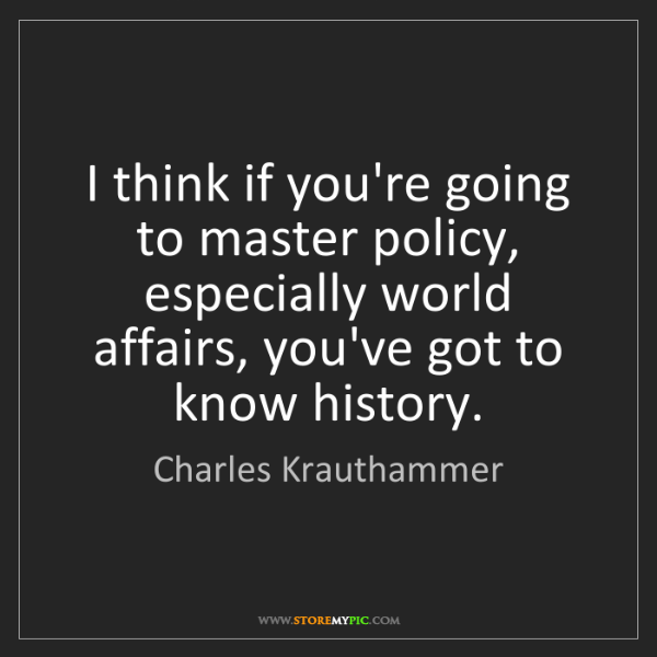 Charles Krauthammer: I think if you're going to master policy, especially...