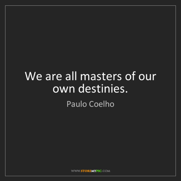 Paulo Coelho: We are all masters of our own destinies.