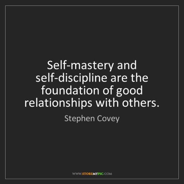 Stephen Covey: Self-mastery and self-discipline are the foundation of...