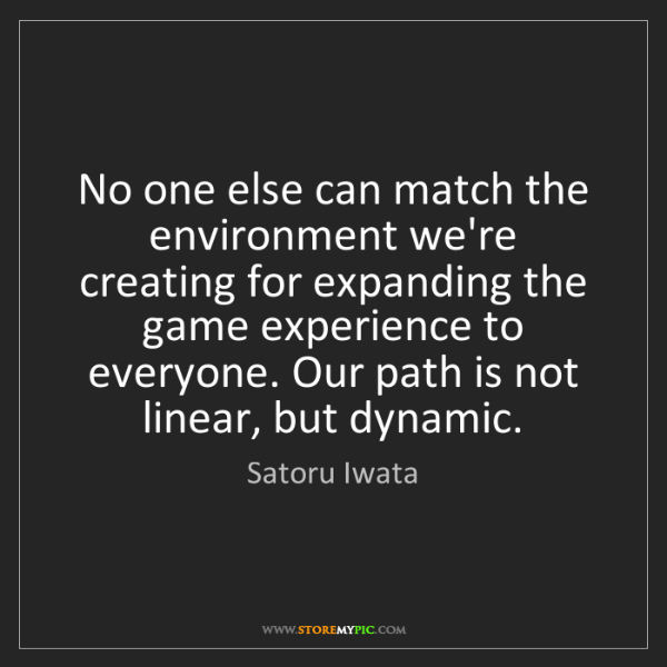 Satoru Iwata: No one else can match the environment we're creating...