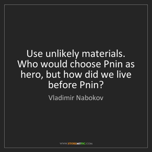 Vladimir Nabokov: Use unlikely materials. Who would choose Pnin as hero,...