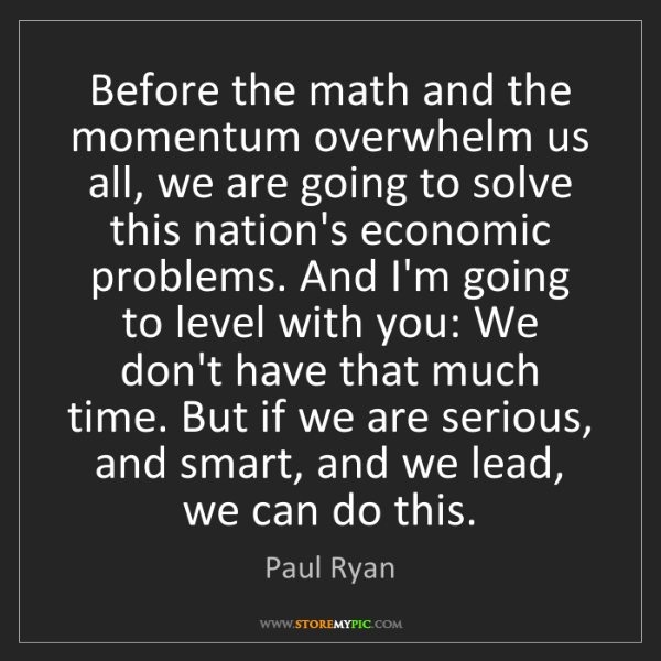 Paul Ryan: Before the math and the momentum overwhelm us all, we...