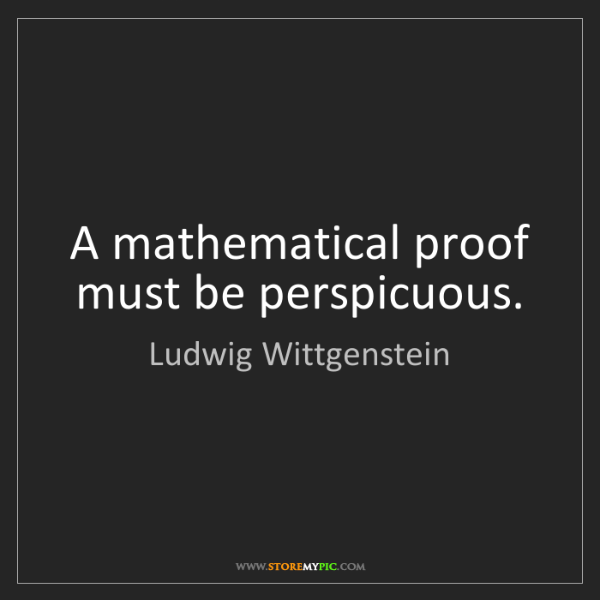 Ludwig Wittgenstein: A mathematical proof must be perspicuous.