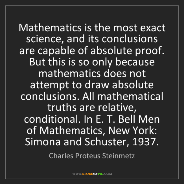 Charles Proteus Steinmetz: Mathematics is the most exact science, and its conclusions...
