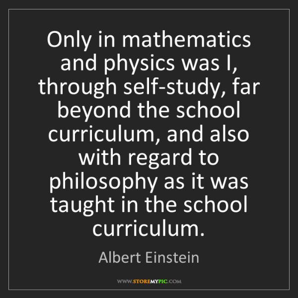 Albert Einstein: Only in mathematics and physics was I, through self-study,...