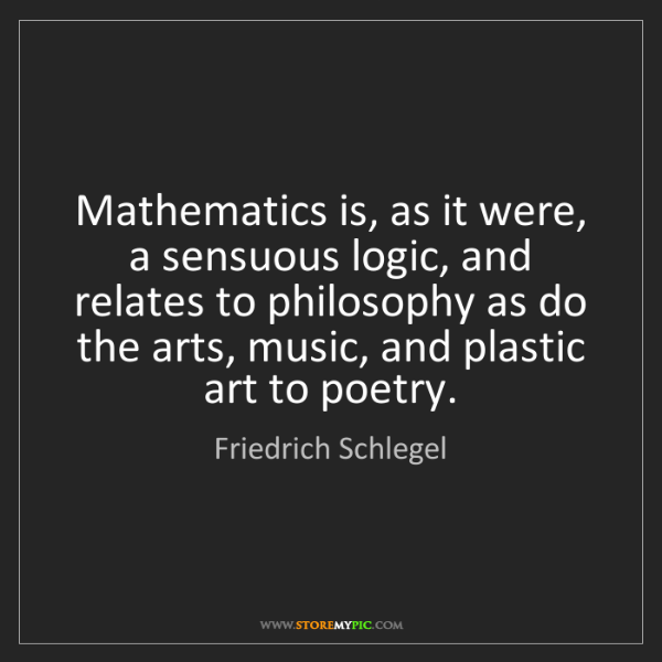 Friedrich Schlegel: Mathematics is, as it were, a sensuous logic, and relates...