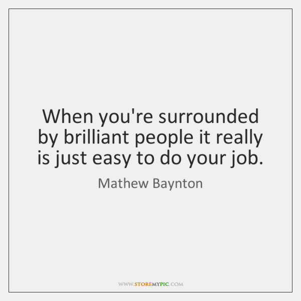 When you're surrounded by brilliant people it really is just easy to ...