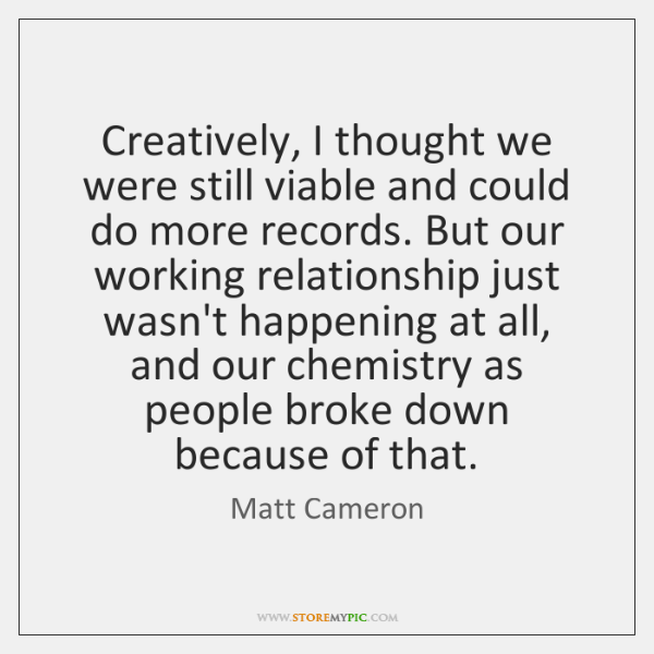 Creatively, I thought we were still viable and could do more records. ...