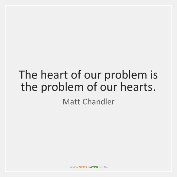 The heart of our problem is the problem of our hearts.
