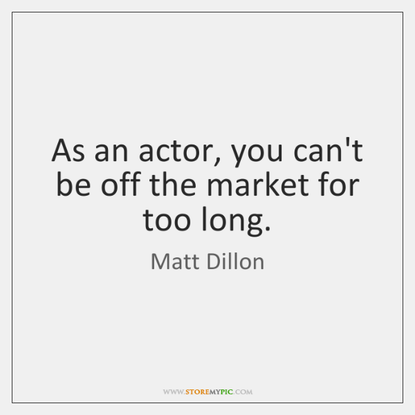 As an actor, you can't be off the market for too long.