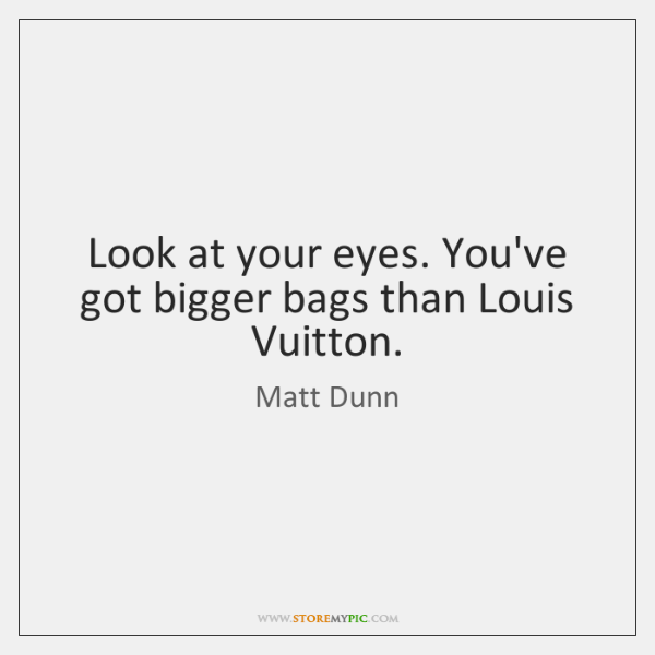 Look at your eyes. You've got bigger bags than Louis Vuitton.