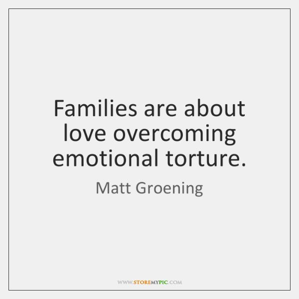 Families are about love overcoming emotional torture.