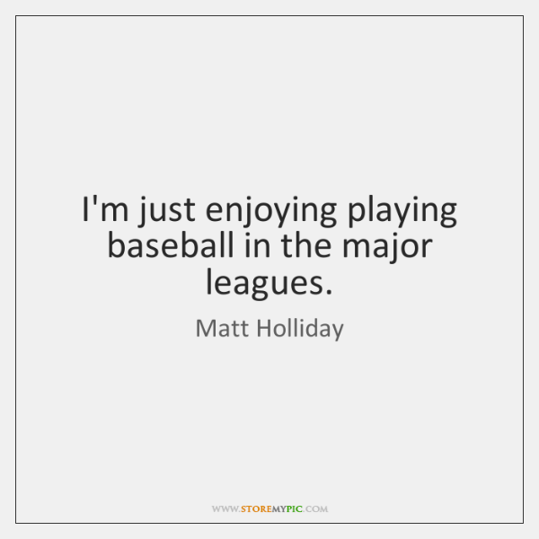 I'm just enjoying playing baseball in the major leagues.
