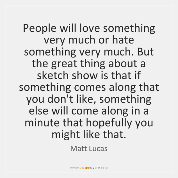 People will love something very much or hate something very much. But ...