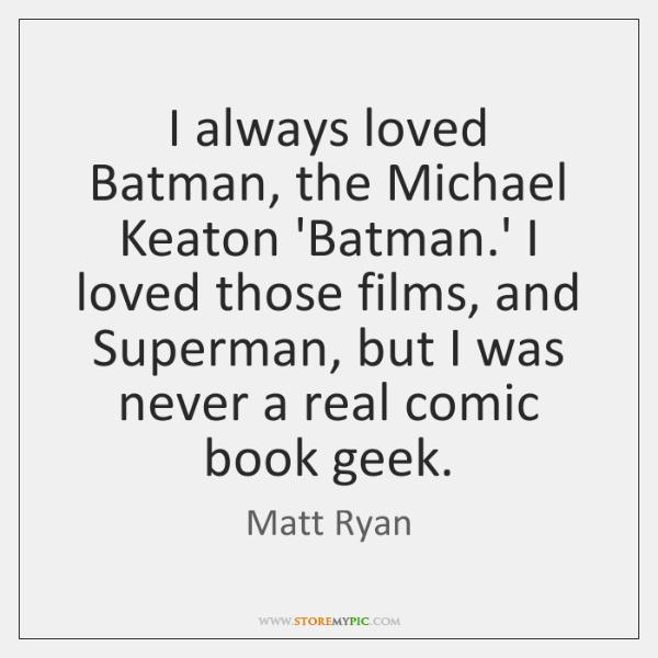 I always loved Batman, the Michael Keaton 'Batman.' I loved those ...