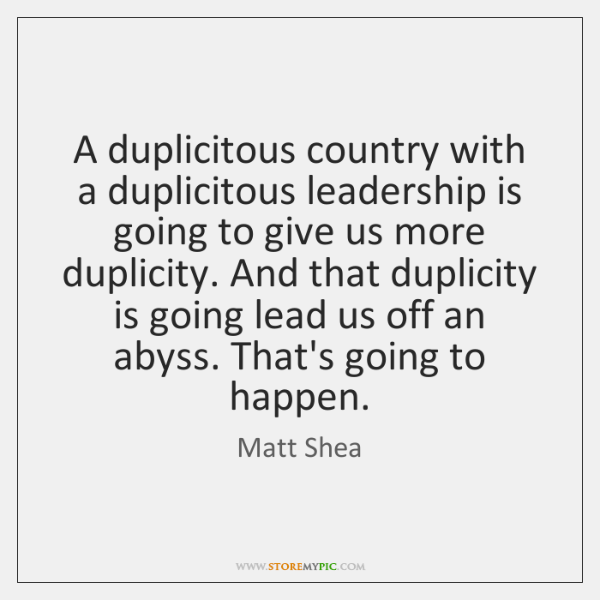 A duplicitous country with a duplicitous leadership is going to give us ...