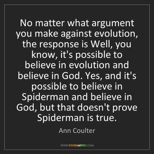 Ann Coulter: No matter what argument you make against evolution, the...