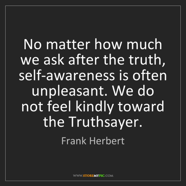 Frank Herbert: No matter how much we ask after the truth, self-awareness...