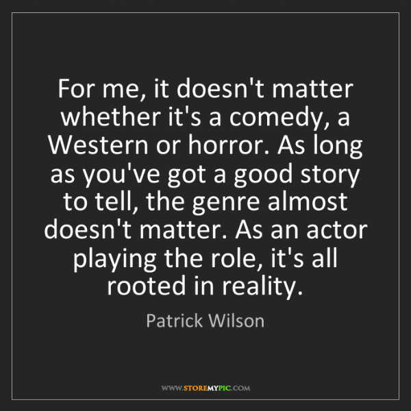 Patrick Wilson: For me, it doesn't matter whether it's a comedy, a Western...