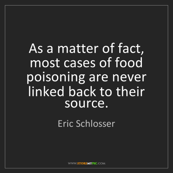 Eric Schlosser: As a matter of fact, most cases of food poisoning are...