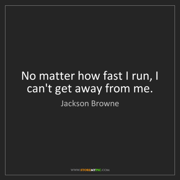 Jackson Browne: No matter how fast I run, I can't get away from me.