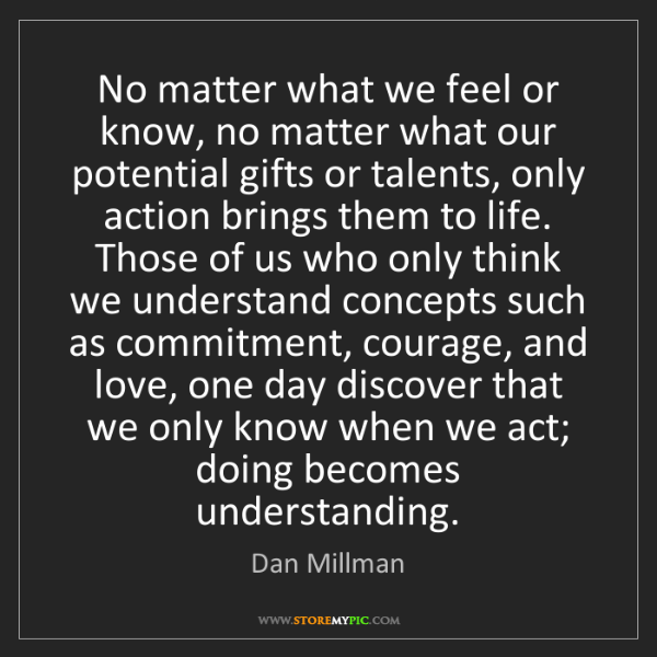 Dan Millman: No matter what we feel or know, no matter what our potential...