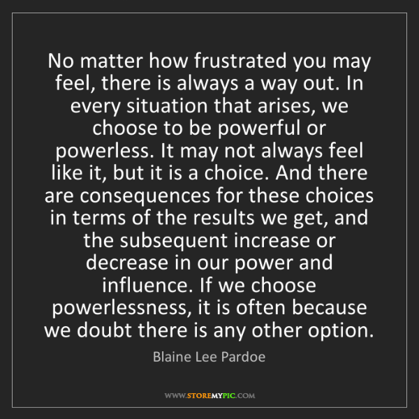 Blaine Lee Pardoe: No matter how frustrated you may feel, there is always...