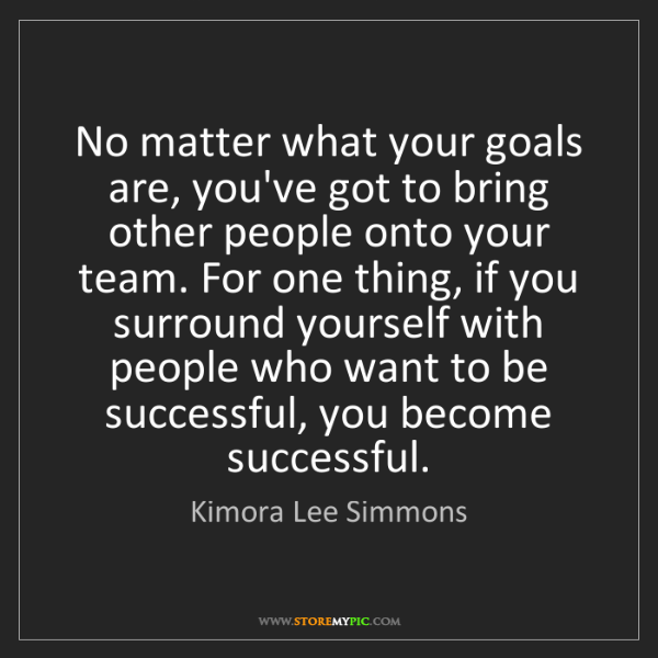 Kimora Lee Simmons: No matter what your goals are, you've got to bring other...
