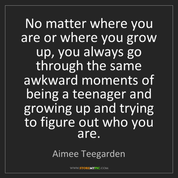 Aimee Teegarden: No matter where you are or where you grow up, you always...