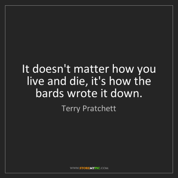 Terry Pratchett: It doesn't matter how you live and die, it's how the...