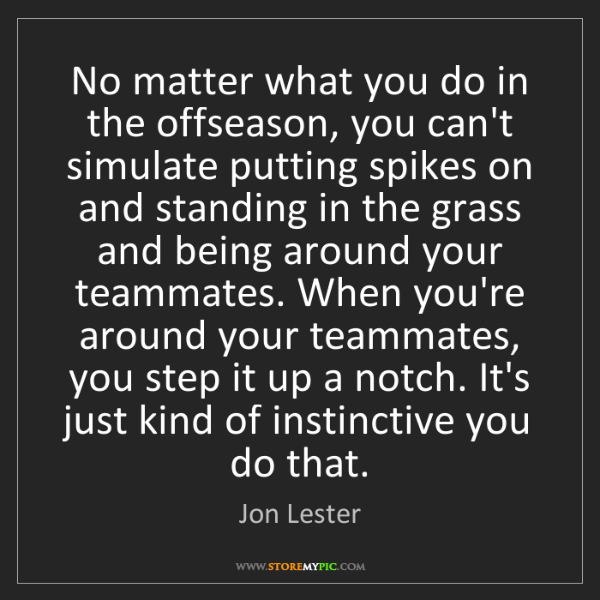 Jon Lester: No matter what you do in the offseason, you can't simulate...