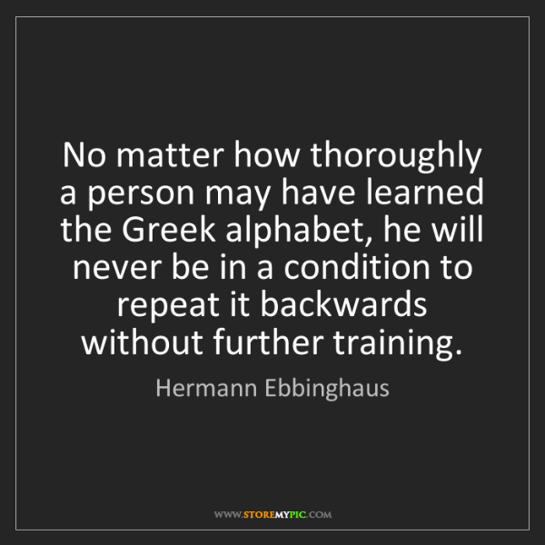 Hermann Ebbinghaus: No matter how thoroughly a person may have learned the...