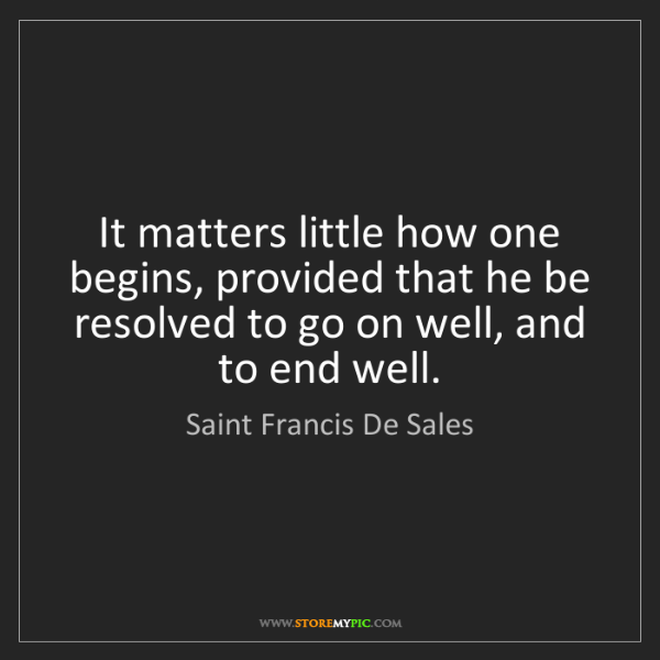 Saint Francis De Sales: It matters little how one begins, provided that he be...